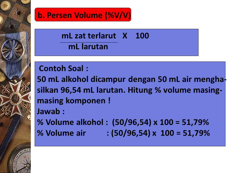 b. Persen Volume (%V/V) mL zat terlarut X 100. mL larutan. Contoh Soal : 50 mL alkohol dicampur dengan 50 mL air mengha-