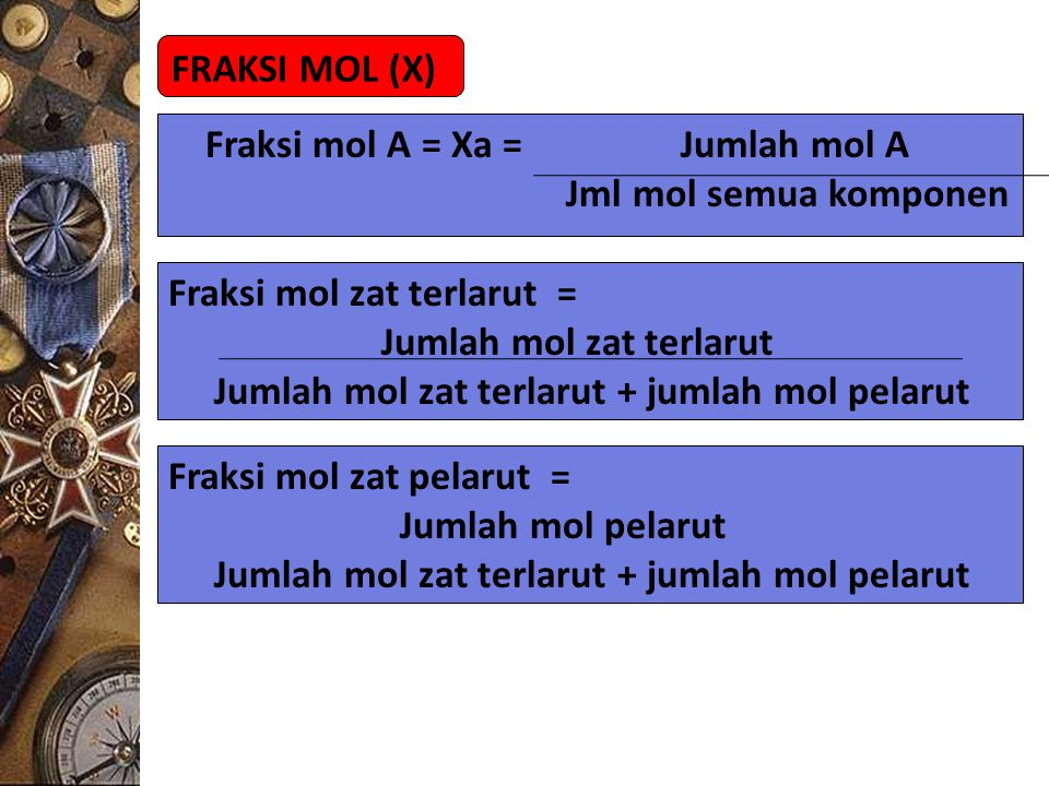FRAKSI MOL (X) Fraksi mol A = Xa = Jumlah mol A. Jml mol semua komponen. Fraksi mol zat terlarut =