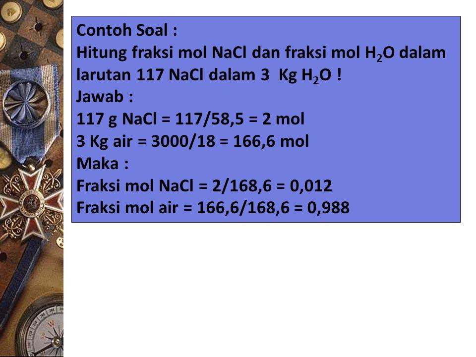 Contoh Soal : Hitung fraksi mol NaCl dan fraksi mol H2O dalam. larutan 117 NaCl dalam 3 Kg H2O ! Jawab :