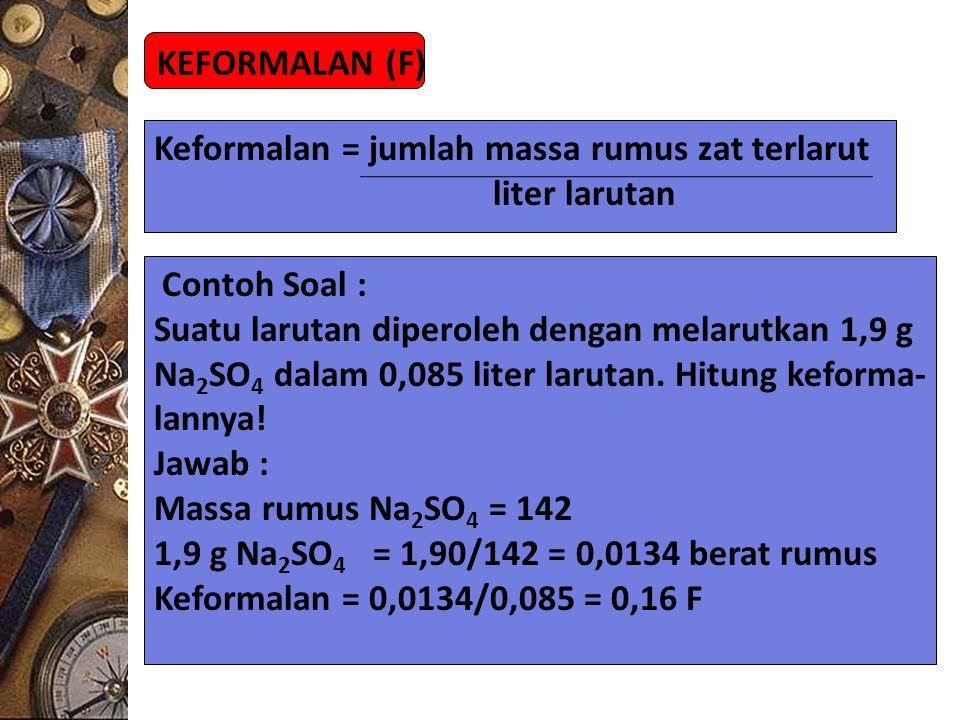 KEFORMALAN (F) Keformalan = jumlah massa rumus zat terlarut. liter larutan. Contoh Soal : Suatu larutan diperoleh dengan melarutkan 1,9 g.