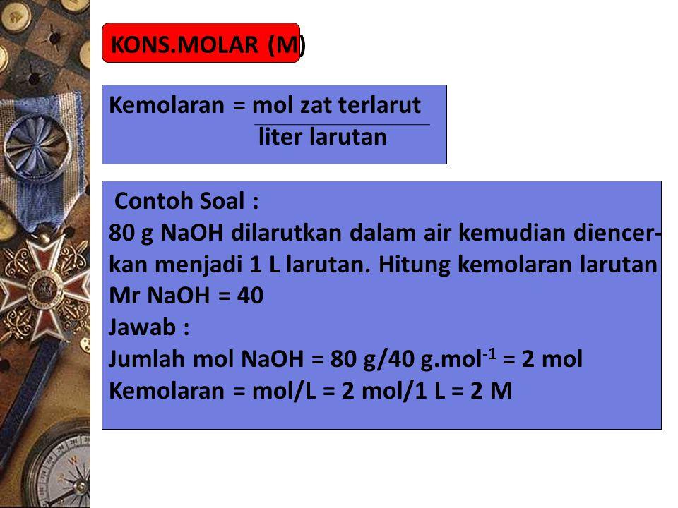 KONS.MOLAR (M) Kemolaran = mol zat terlarut. liter larutan. Contoh Soal : 80 g NaOH dilarutkan dalam air kemudian diencer-