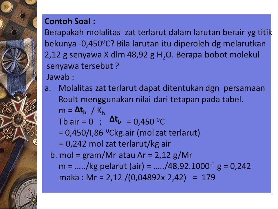 Contoh Soal : Berapakah molalitas zat terlarut dalam larutan berair yg titik. bekunya -0,4500C Bila larutan itu diperoleh dg melarutkan.