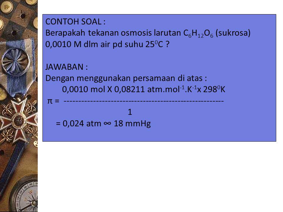CONTOH SOAL : Berapakah tekanan osmosis larutan C6H12O6 (sukrosa) 0,0010 M dlm air pd suhu 250C JAWABAN :