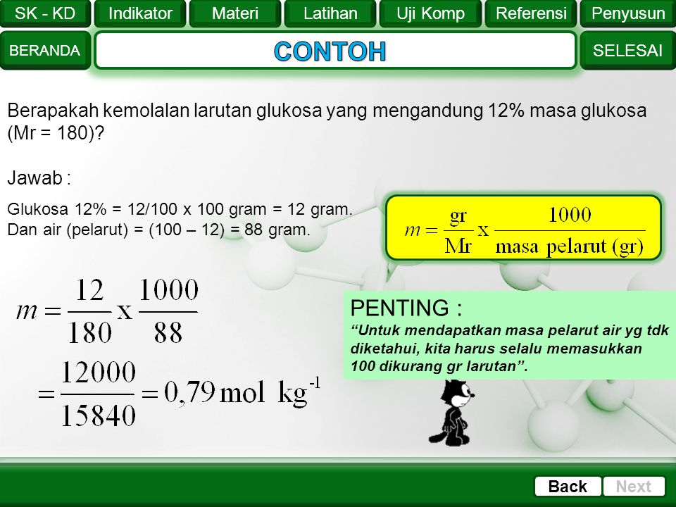 CONTOH Berapakah kemolalan larutan glukosa yang mengandung 12% masa glukosa (Mr = 180) Jawab : Glukosa 12% = 12/100 x 100 gram = 12 gram.