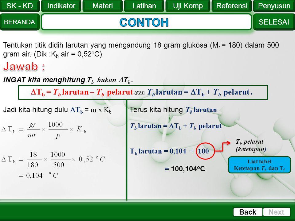 CONTOH Tentukan titik didih larutan yang mengandung 18 gram glukosa (Mr = 180) dalam 500 gram air. (Dik :Kb air = 0,52oC)