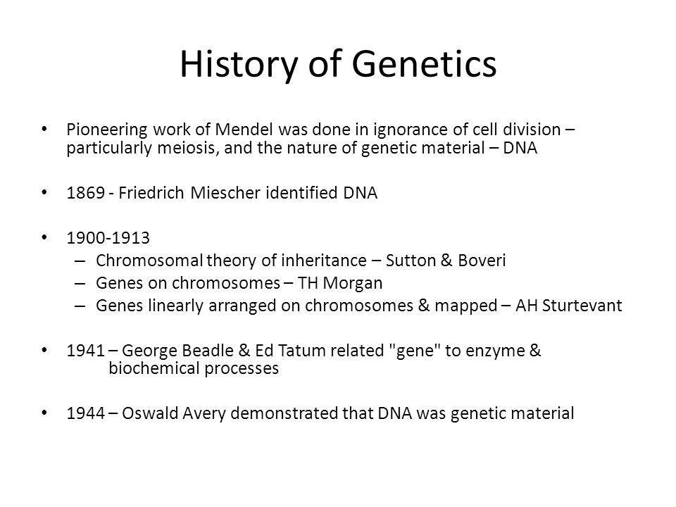 History of Genetics Pioneering work of Mendel was done in ignorance of cell division – particularly meiosis, and the nature of genetic material – DNA.