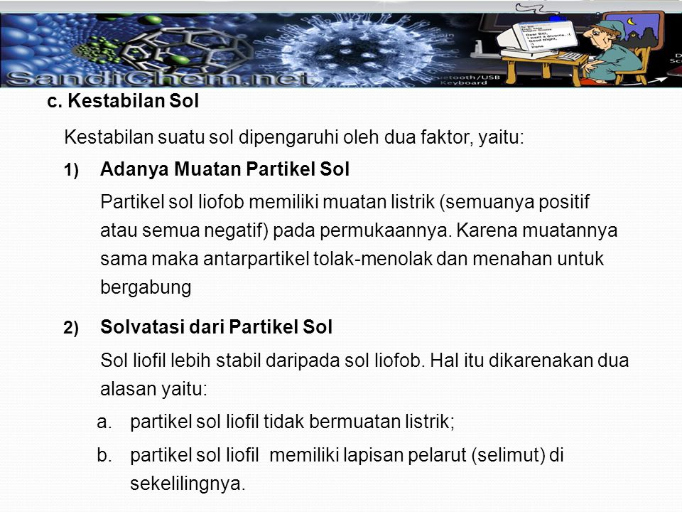 c. Kestabilan Sol Kestabilan suatu sol dipengaruhi oleh dua faktor, yaitu: Adanya Muatan Partikel Sol.