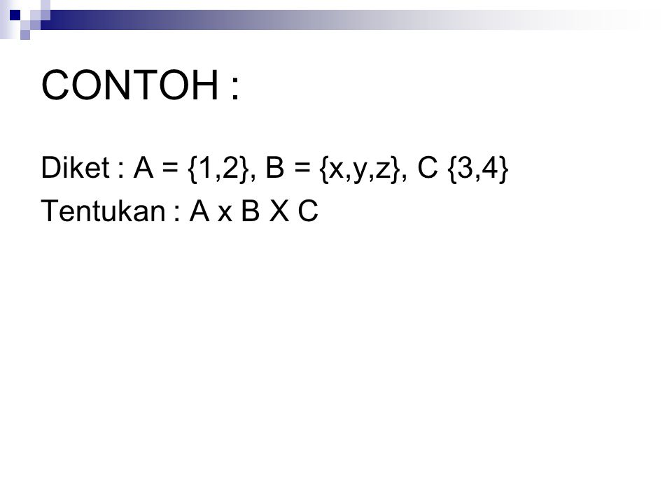 CONTOH : Diket : A = {1,2}, B = {x,y,z}, C {3,4} Tentukan : A x B X C