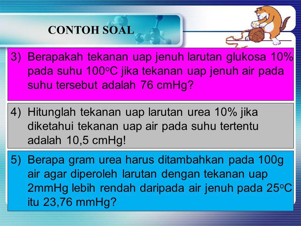 CONTOH SOAL Berapakah tekanan uap jenuh larutan glukosa 10% pada suhu 100oC jika tekanan uap jenuh air pada.