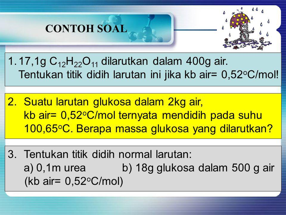 CONTOH SOAL 17,1g C12H22O11 dilarutkan dalam 400g air. Tentukan titik didih larutan ini jika kb air= 0,52oC/mol!