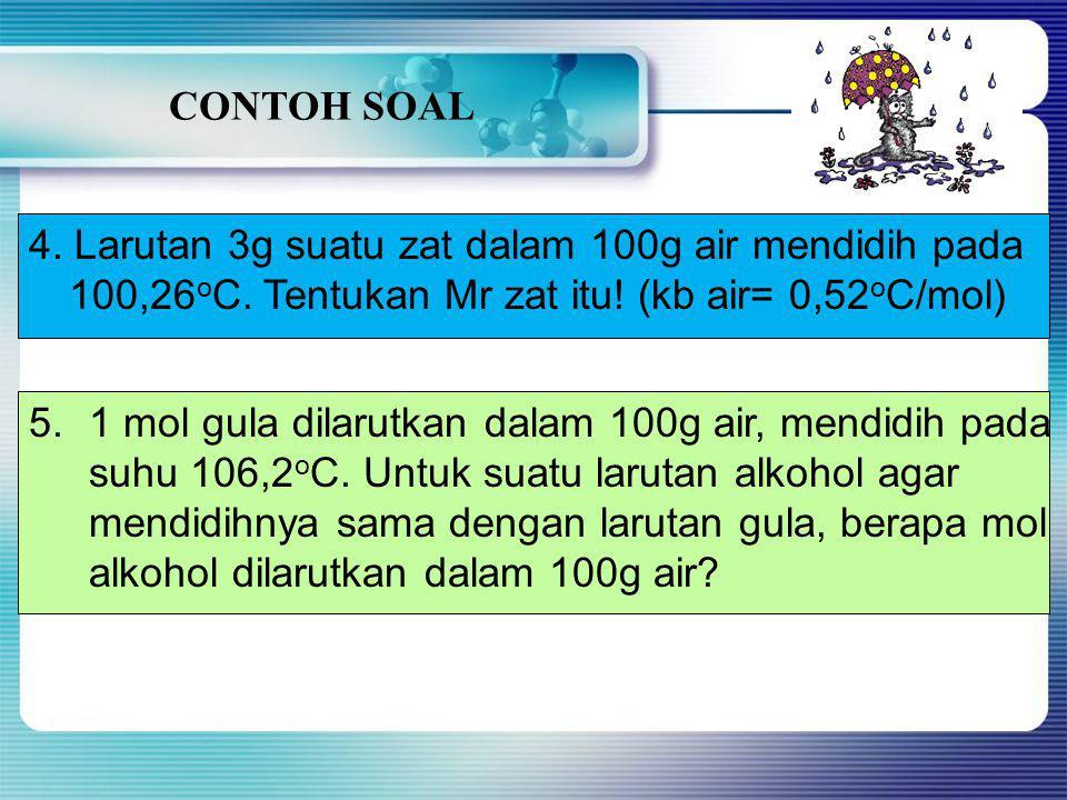 CONTOH SOAL 4. Larutan 3g suatu zat dalam 100g air mendidih pada. 100,26oC. Tentukan Mr zat itu! (kb air= 0,52oC/mol)