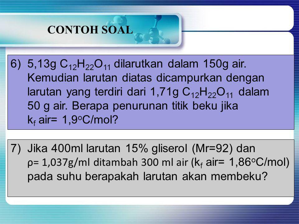 CONTOH SOAL 5,13g C12H22O11 dilarutkan dalam 150g air. Kemudian larutan diatas dicampurkan dengan.