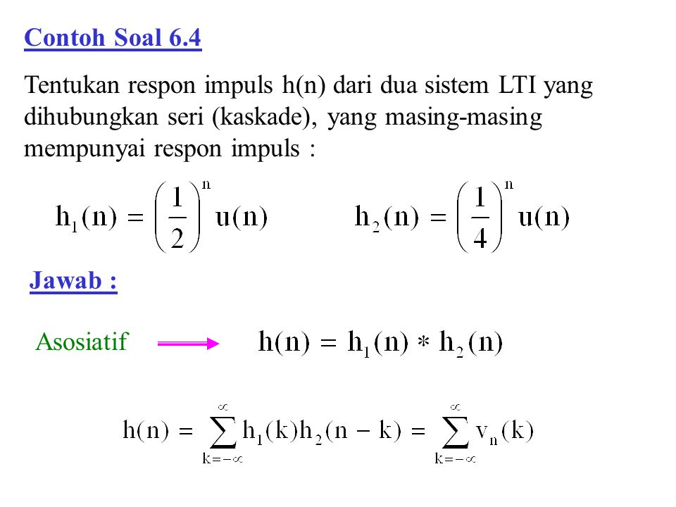 Contoh Soal 6.4 Tentukan respon impuls h(n) dari dua sistem LTI yang dihubungkan seri (kaskade), yang masing-masing mempunyai respon impuls :