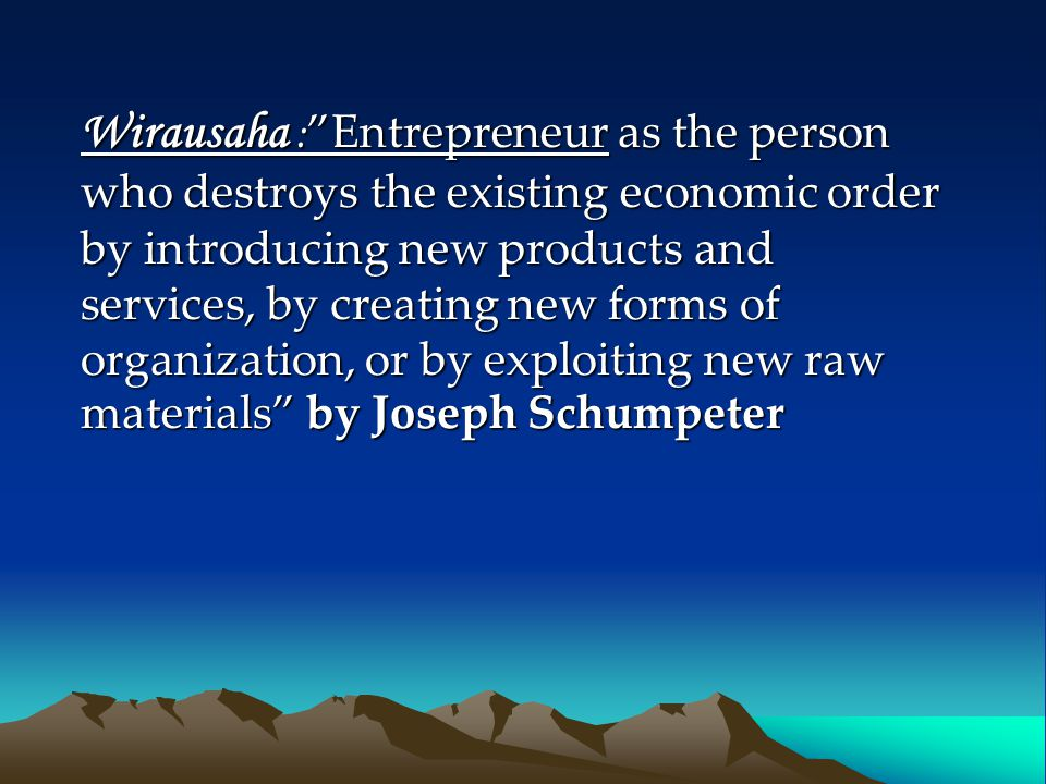 Wirausaha : Entrepreneur as the person who destroys the existing economic order by introducing new products and services, by creating new forms of organization, or by exploiting new raw materials by Joseph Schumpeter