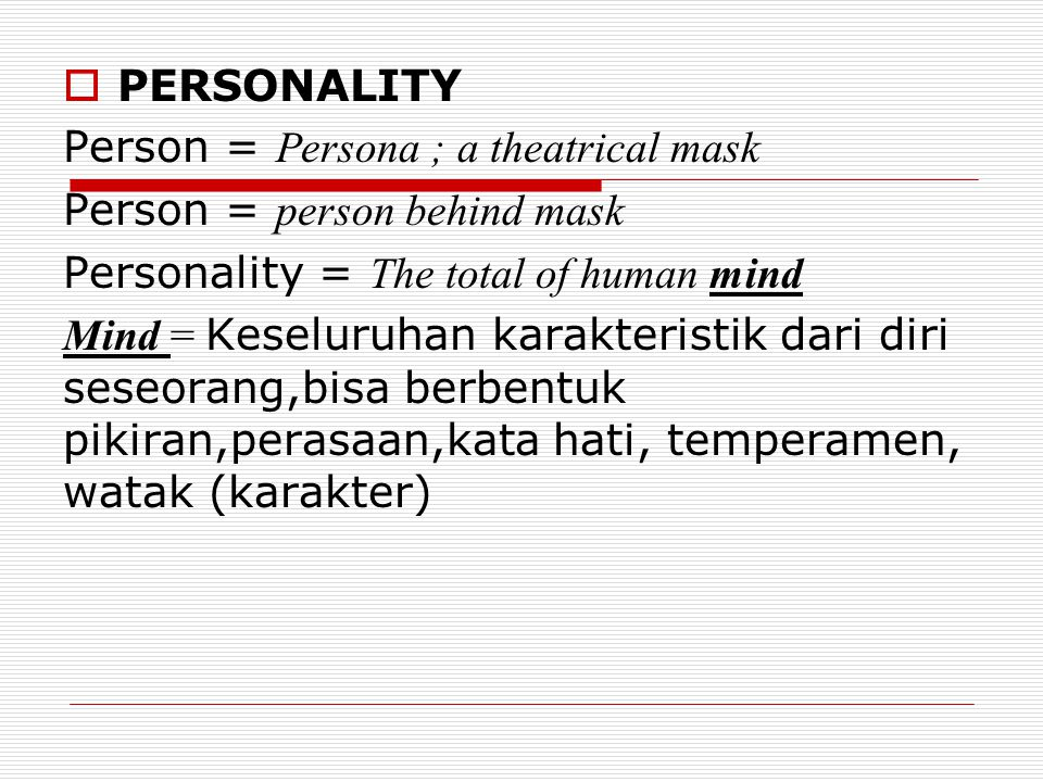 PERSONALITY Person = Persona ; a theatrical mask. Person = person behind mask. Personality = The total of human mind.