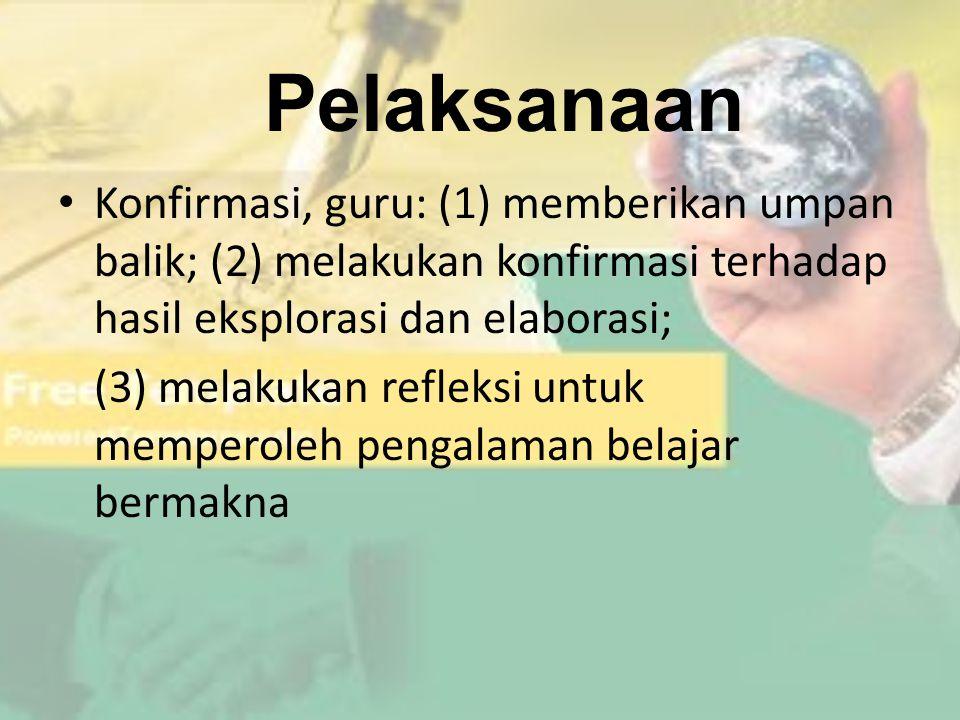 Pelaksanaan Konfirmasi, guru: (1) memberikan umpan balik; (2) melakukan konfirmasi terhadap hasil eksplorasi dan elaborasi;