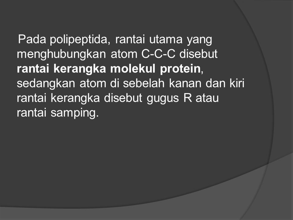 Pada polipeptida, rantai utama yang menghubungkan atom C-C-C disebut rantai kerangka molekul protein, sedangkan atom di sebelah kanan dan kiri rantai kerangka disebut gugus R atau rantai samping.
