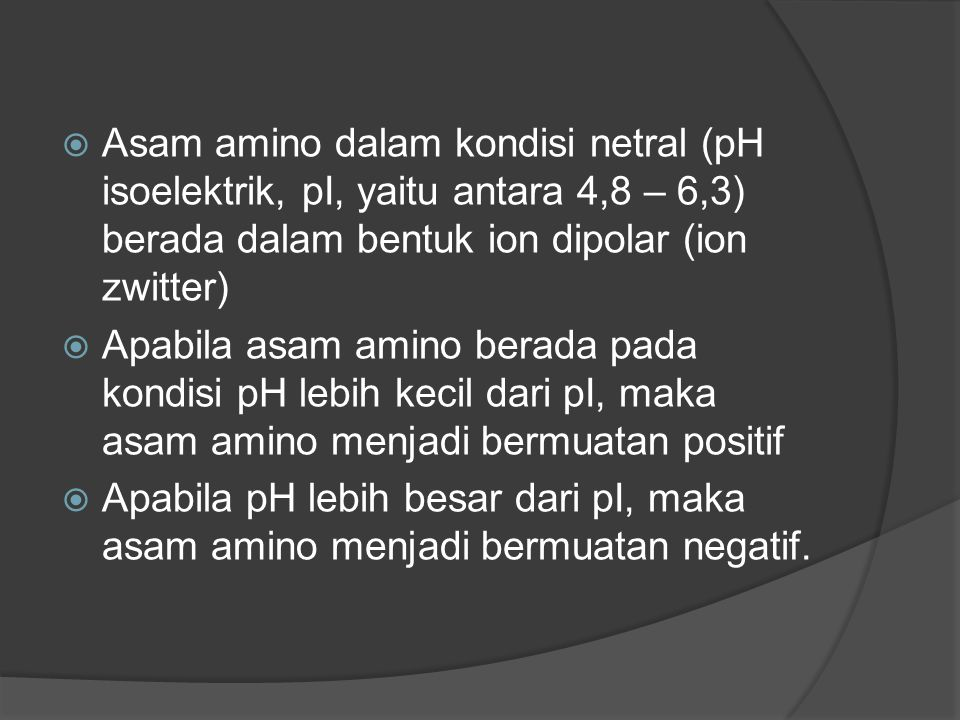 Asam amino dalam kondisi netral (pH isoelektrik, pI, yaitu antara 4,8 – 6,3) berada dalam bentuk ion dipolar (ion zwitter)