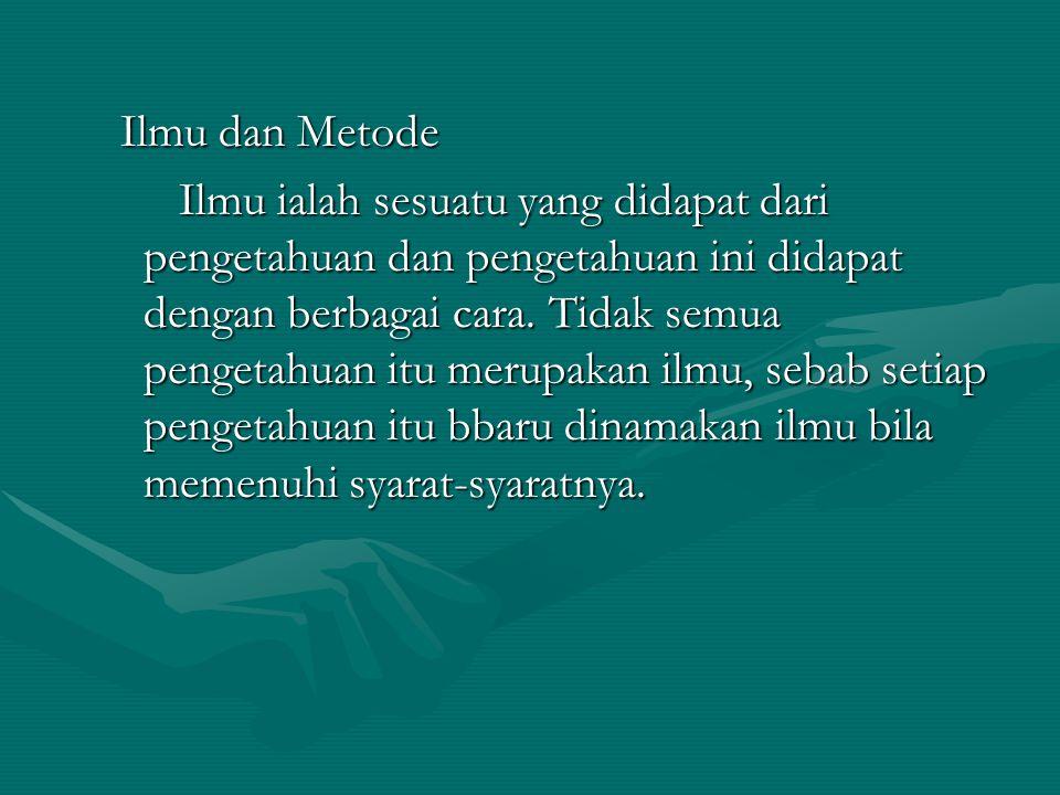 Ilmu dan Metode Ilmu ialah sesuatu yang didapat dari pengetahuan dan pengetahuan ini didapat dengan berbagai cara.