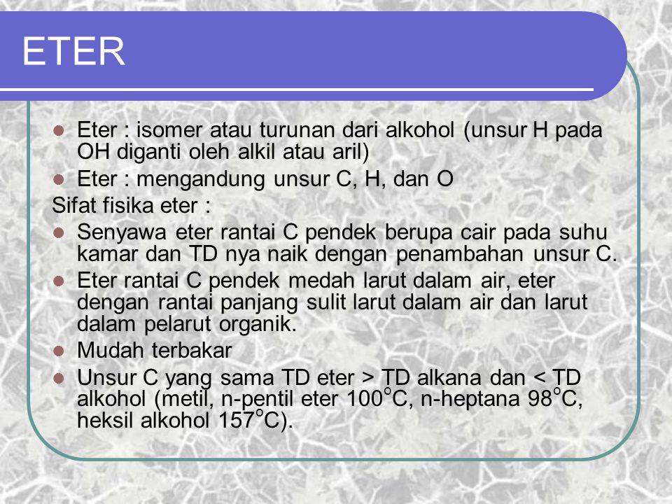 ETER Eter : isomer atau turunan dari alkohol (unsur H pada OH diganti oleh alkil atau aril) Eter : mengandung unsur C, H, dan O.