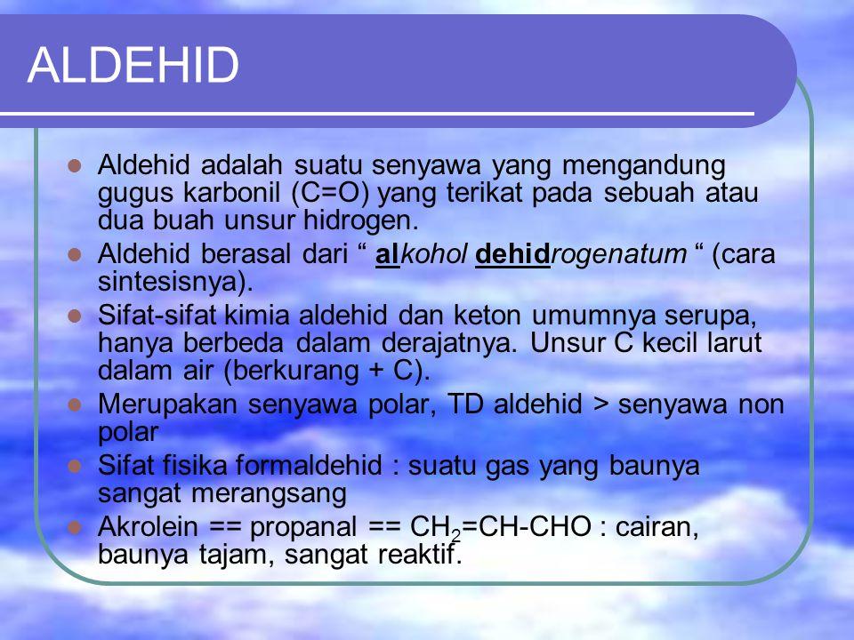 ALDEHID Aldehid adalah suatu senyawa yang mengandung gugus karbonil (C=O) yang terikat pada sebuah atau dua buah unsur hidrogen.