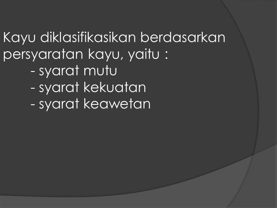 Kayu diklasifikasikan berdasarkan persyaratan kayu, yaitu :
