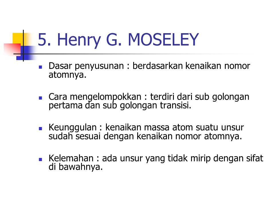 5. Henry G. MOSELEY Dasar penyusunan : berdasarkan kenaikan nomor atomnya.