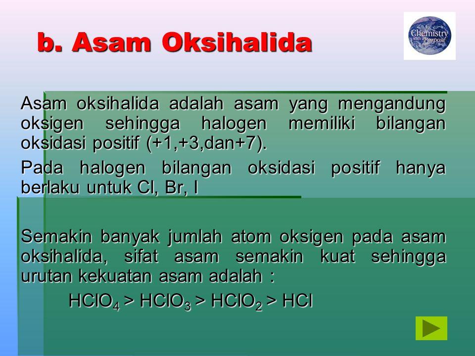 b. Asam Oksihalida Asam oksihalida adalah asam yang mengandung oksigen sehingga halogen memiliki bilangan oksidasi positif (+1,+3,dan+7).