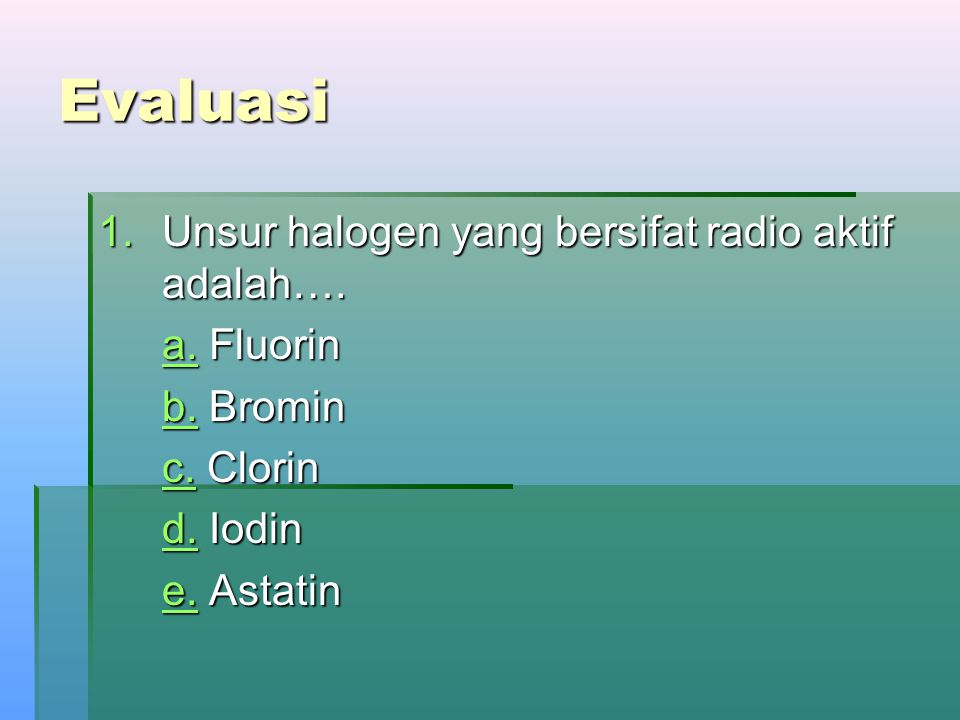 Evaluasi Unsur halogen yang bersifat radio aktif adalah…. a. Fluorin