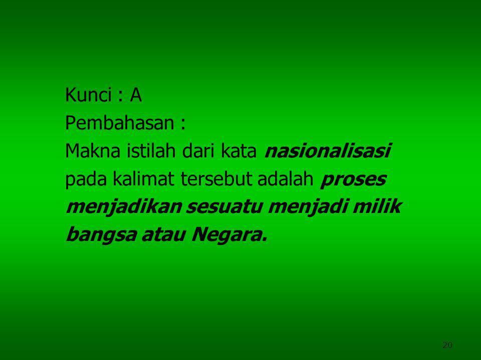 Kunci : A Pembahasan : Makna istilah dari kata nasionalisasi. pada kalimat tersebut adalah proses.