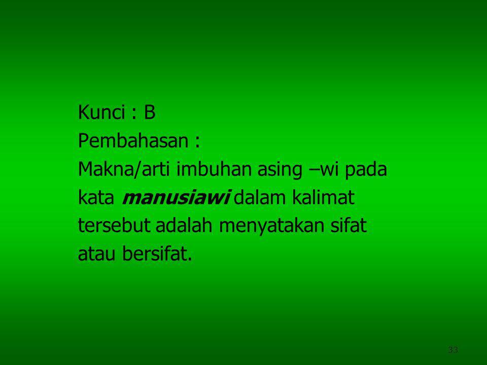 Kunci : B Pembahasan : Makna/arti imbuhan asing –wi pada. kata manusiawi dalam kalimat. tersebut adalah menyatakan sifat.