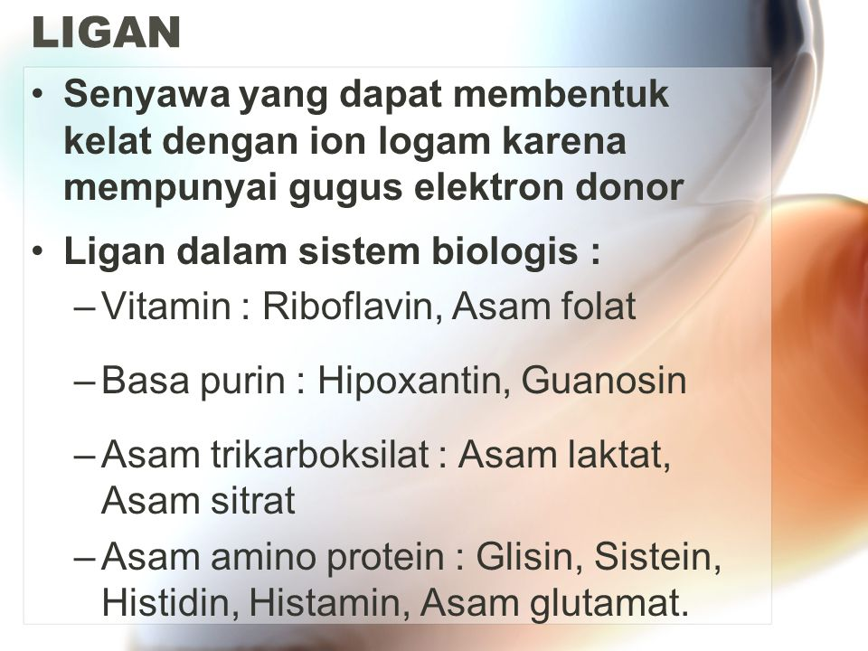LIGAN Senyawa yang dapat membentuk kelat dengan ion logam karena mempunyai gugus elektron donor. Ligan dalam sistem biologis :
