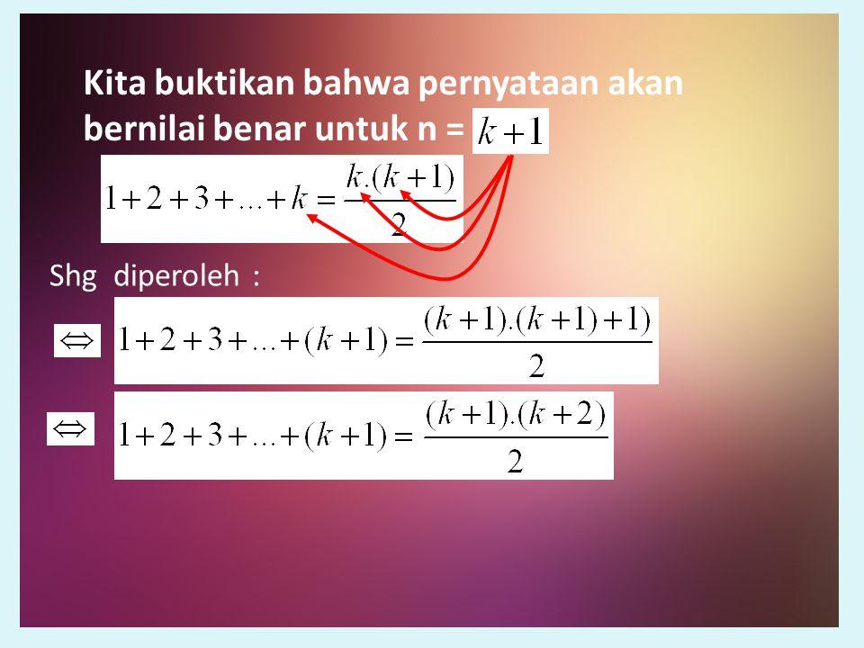 Kita buktikan bahwa pernyataan akan bernilai benar untuk n =