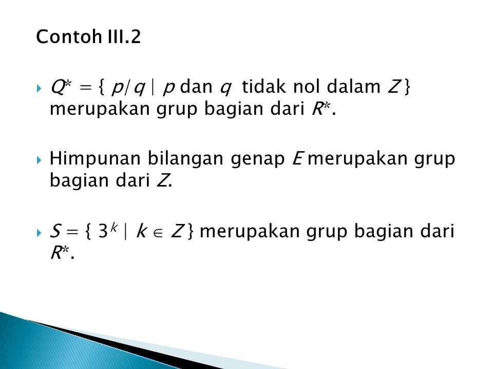 Contoh III.2 Q* = { p/q | p dan q tidak nol dalam Z } merupakan grup bagian dari R*. Himpunan bilangan genap E merupakan grup bagian dari Z.