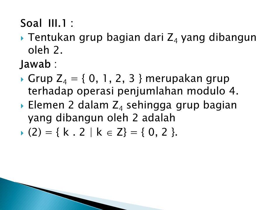 Soal III.1 : Tentukan grup bagian dari Z4 yang dibangun oleh 2. Jawab :
