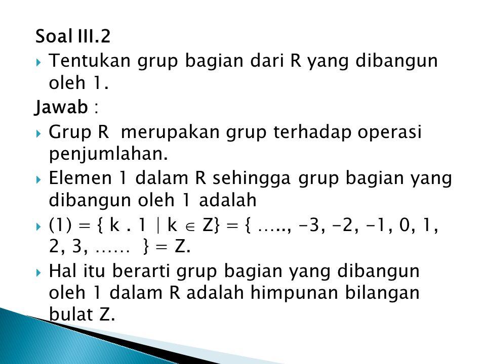 Soal III.2 Tentukan grup bagian dari R yang dibangun oleh 1. Jawab : Grup R merupakan grup terhadap operasi penjumlahan.