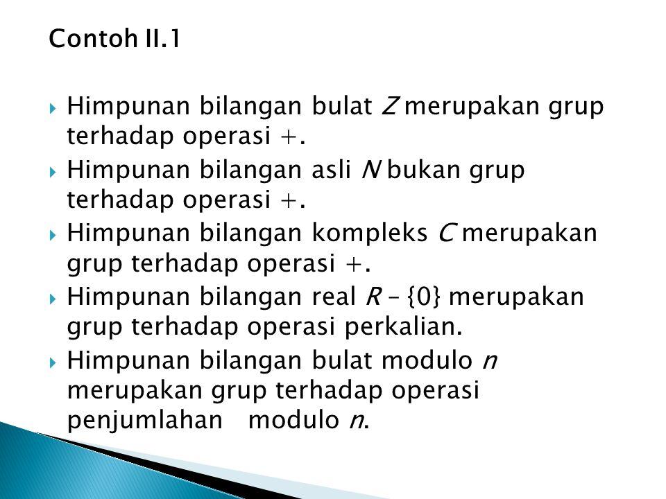 Contoh II.1 Himpunan bilangan bulat Z merupakan grup terhadap operasi +. Himpunan bilangan asli N bukan grup terhadap operasi +.