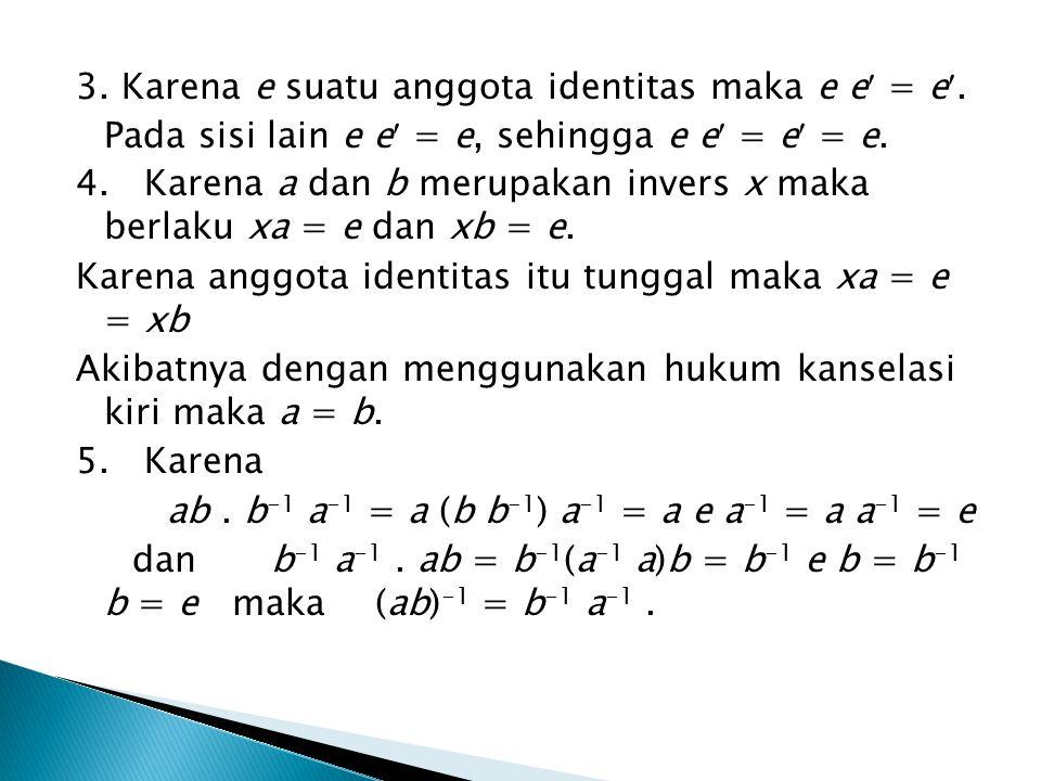3. Karena e suatu anggota identitas maka e e = e.