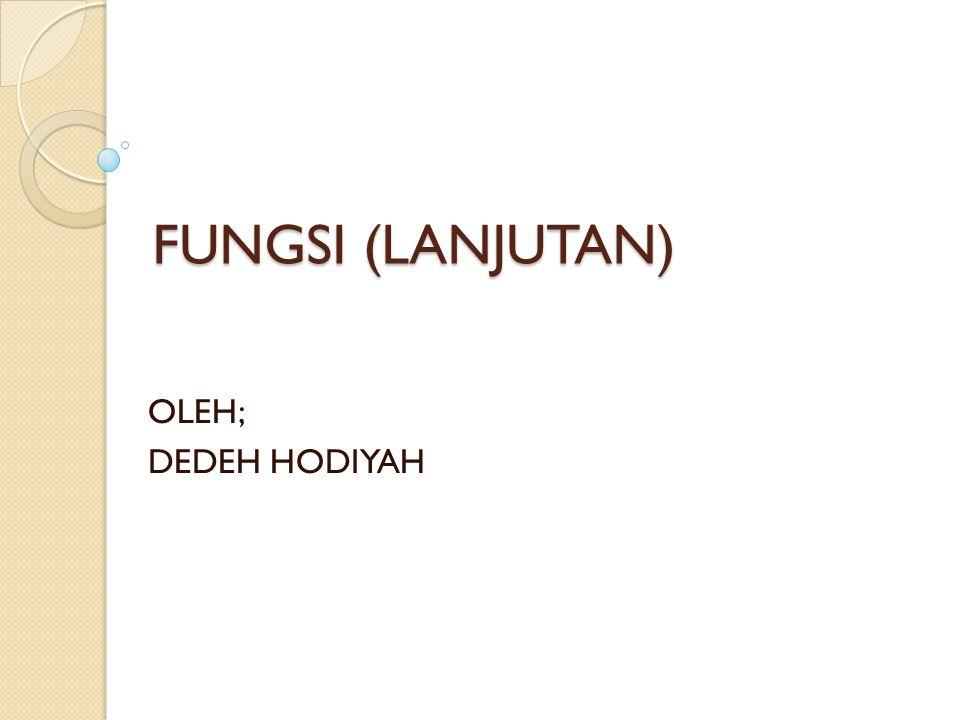 FUNGSI (LANJUTAN) OLEH; DEDEH HODIYAH