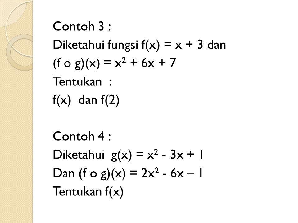 Contoh 3 : Diketahui fungsi f(x) = x + 3 dan (f o g)(x) = x2 + 6x + 7 Tentukan : f(x) dan f(2) Contoh 4 : Diketahui g(x) = x2 - 3x + 1 Dan (f o g)(x) = 2x2 - 6x – 1 Tentukan f(x)