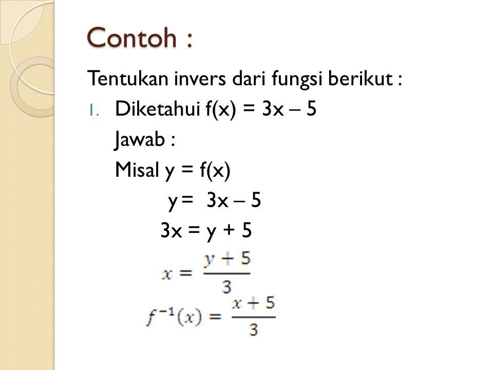 Contoh : Tentukan invers dari fungsi berikut : Diketahui f(x) = 3x – 5