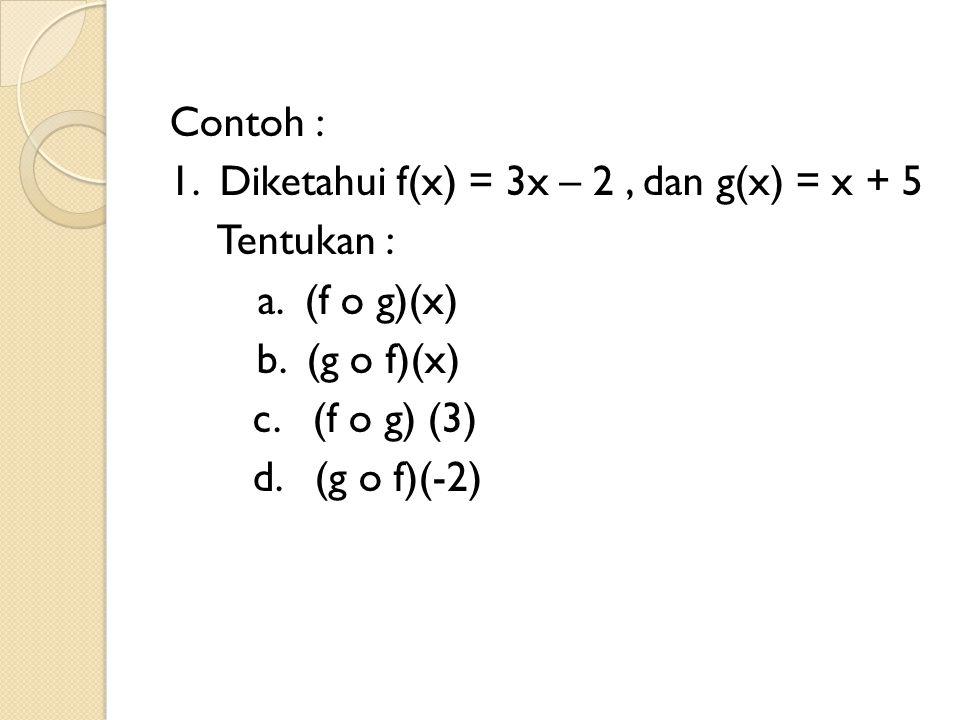 Contoh : 1. Diketahui f(x) = 3x – 2 , dan g(x) = x + 5 Tentukan : a