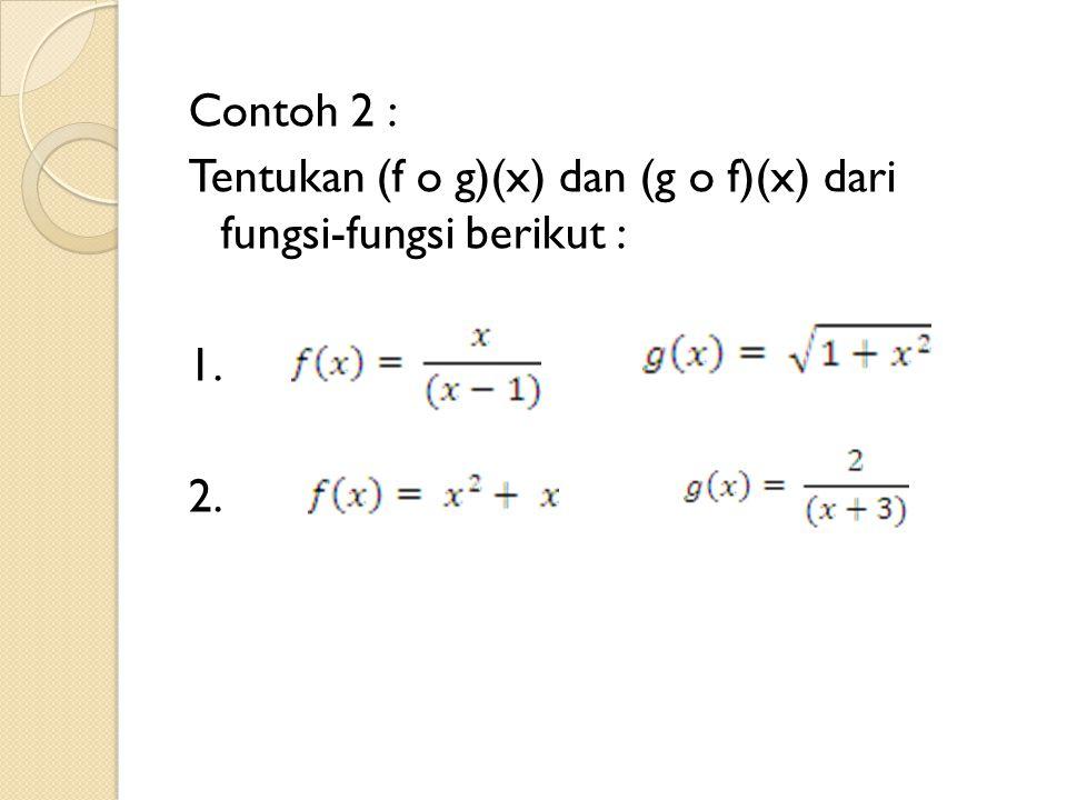 Contoh 2 : Tentukan (f o g)(x) dan (g o f)(x) dari fungsi-fungsi berikut : 1. 2.