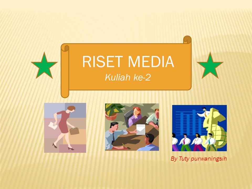 RISET MEDIA Kuliah ke-2 By Tuty purwaningsih