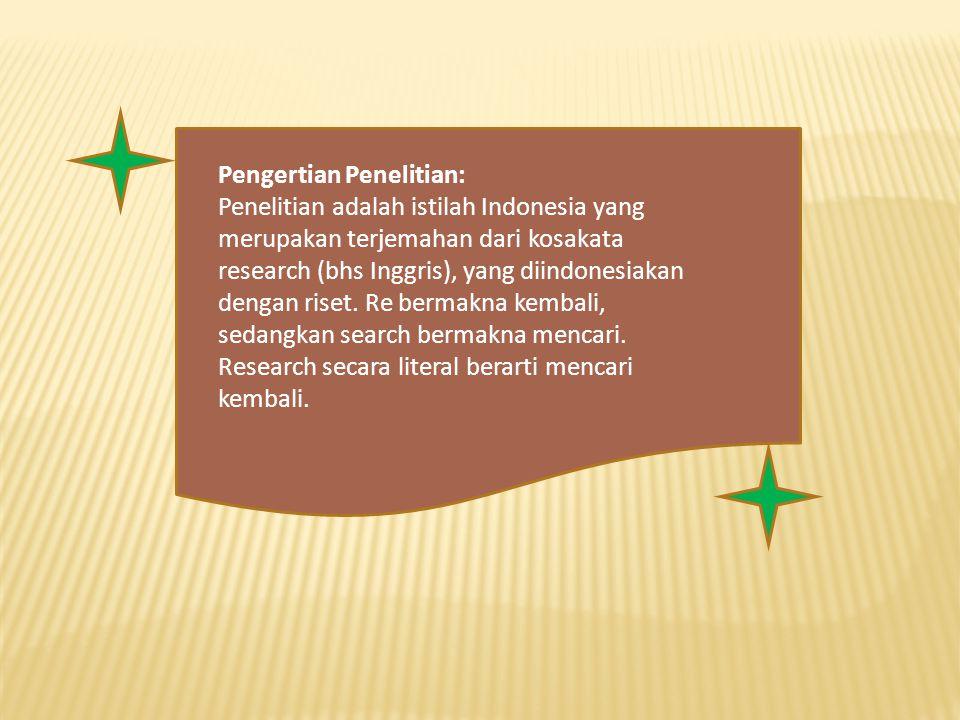 Pengertian Penelitian: Penelitian adalah istilah Indonesia yang merupakan terjemahan dari kosakata research (bhs Inggris), yang diindonesiakan dengan riset.