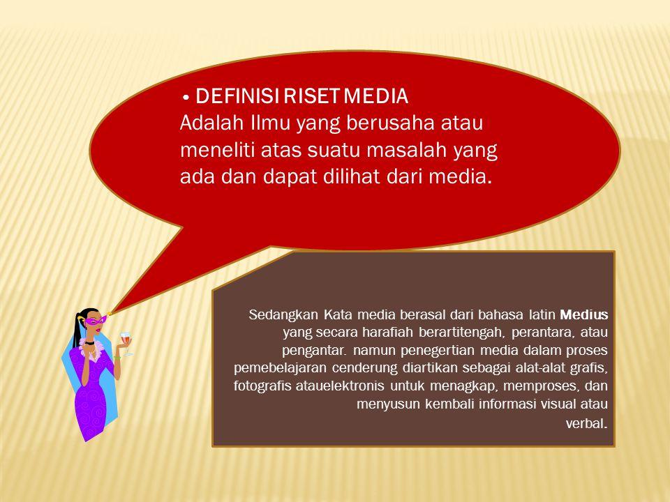 • DEFINISI RISET MEDIA Adalah Ilmu yang berusaha atau meneliti atas suatu masalah yang ada dan dapat dilihat dari media.