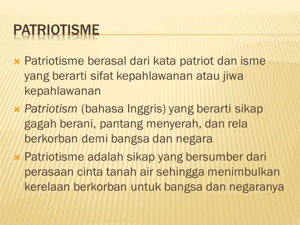 Patriotisme Patriotisme berasal dari kata patriot dan isme yang berarti sifat kepahlawanan atau jiwa kepahlawanan.