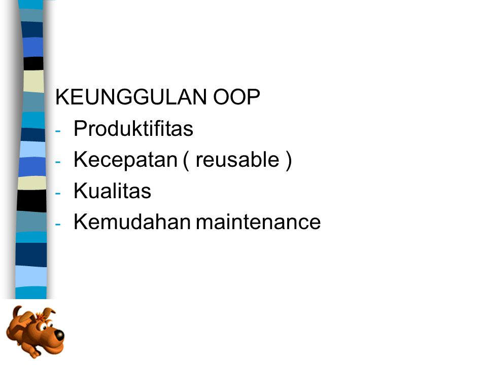 KEUNGGULAN OOP Produktifitas Kecepatan ( reusable ) Kualitas Kemudahan maintenance