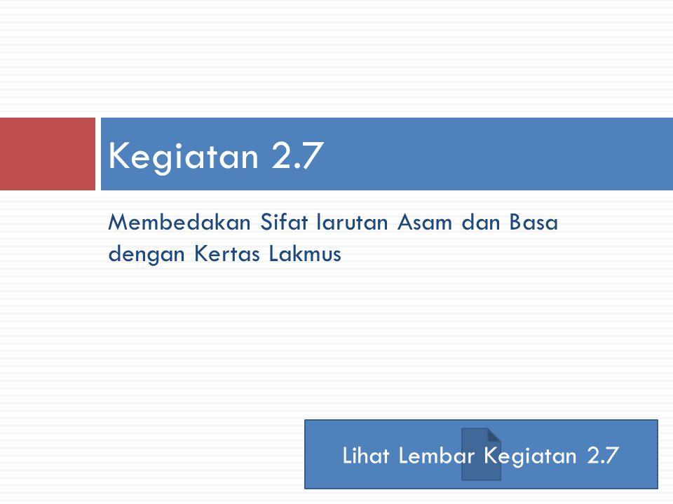 Kegiatan 2.7 Membedakan Sifat larutan Asam dan Basa dengan Kertas Lakmus Lihat Lembar Kegiatan 2.7