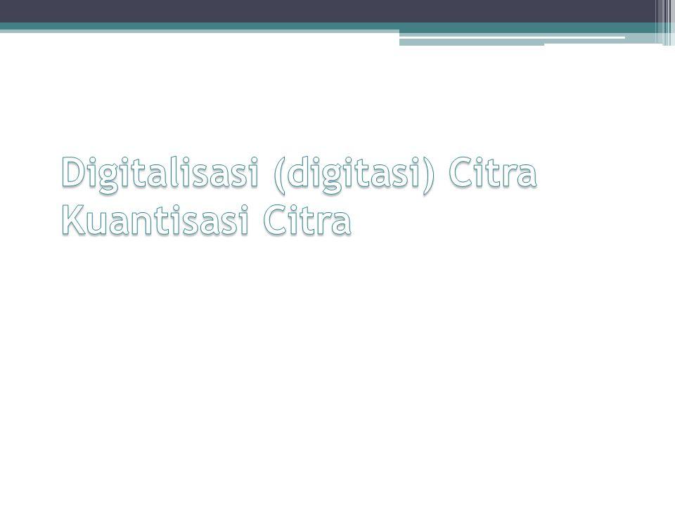 Digitalisasi (digitasi) Citra Kuantisasi Citra